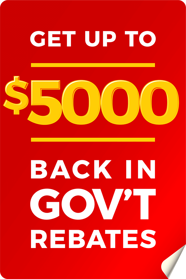 Get up to $5000 back in government rebates.